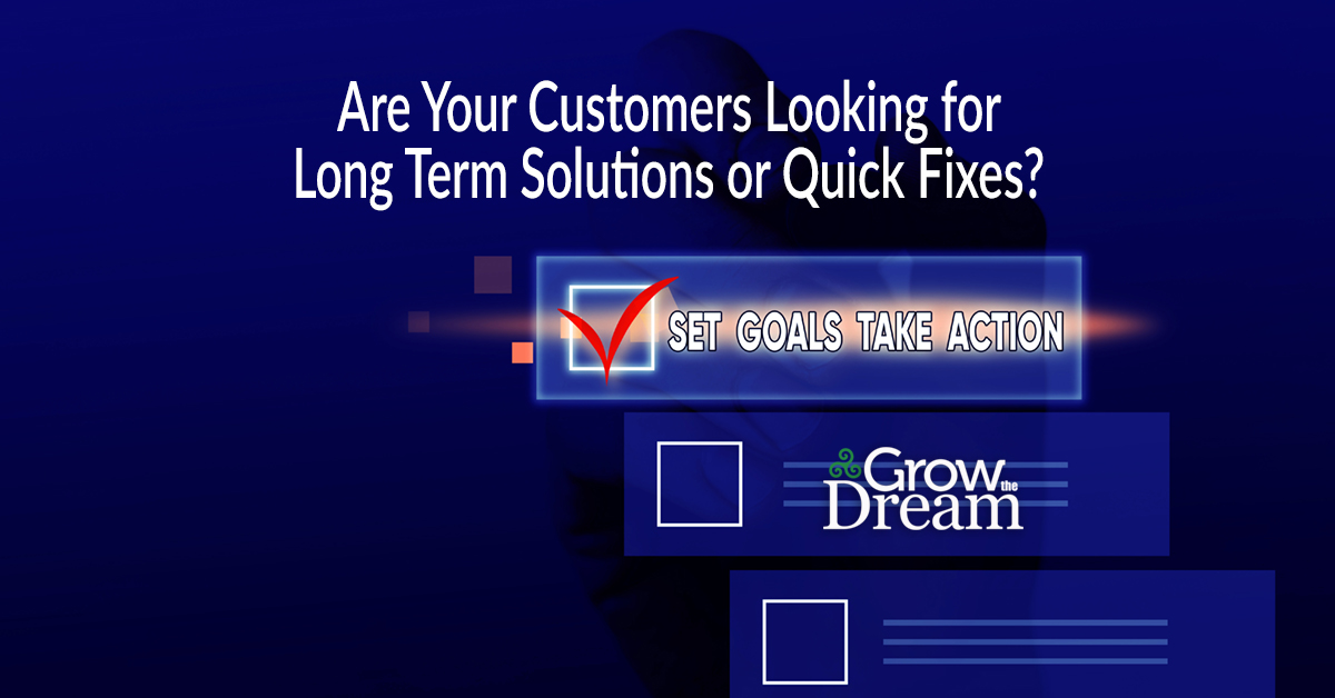 Are Your Customers Looking for Long Term Solutions or Quick Fixes?